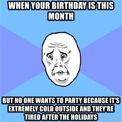 Okay Guy - When your birthday is this month But no one wants to party because it's extremely cold outside and they're tired after the holidays