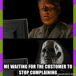 ill just wait here - me waiting for the customer to stop complaining