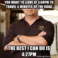 Pawn Stars Rick - you want to leave at 4:00pm to travel 5 minutes up the road the best i can do is 4:27pm