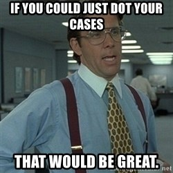 Office Space Boss - IF YOU COULD JUST DOT YOUR CASES THAT WOULD BE GREAT.