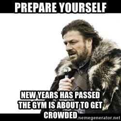 Winter is Coming - Prepare yourself New years has passed                       The gym is about to get crowded