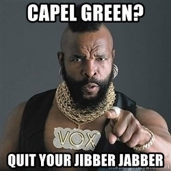 Mr T - Capel Green?  quit your jibber jabber