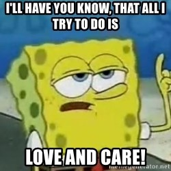 Tough Spongebob - I'll have you know, that all i try to do is LOVE AND CARE!