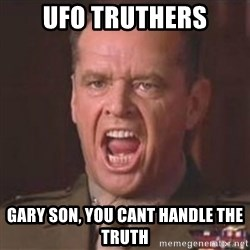 Jack Nicholson - You can't handle the truth! - UFO TRUTHERS GARY SON, YOU CANT HANDLE THE TRUTH