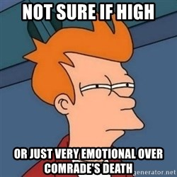 Not sure if troll - not sure if high or just very emotional over comrade's death
