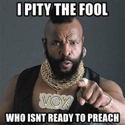 Mr T - I PITY THE FOOL WHO ISNT READY TO PREACH