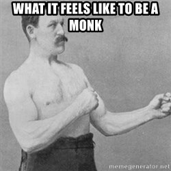 overly manly man - What it feels like to be a monk
