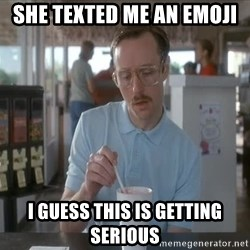 so i guess you could say things are getting pretty serious - she texted me an emoji i guess this is getting serious