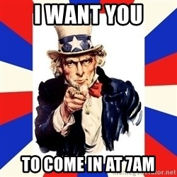 uncle sam i want you - I want you to come in at 7AM