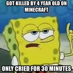 Tough Spongebob - got killed by 4 year old on minecraft only cried for 30 minutes