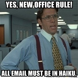 That would be great - Yes, new office rule! All email must be in haiku.