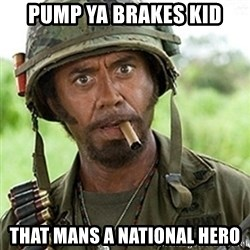 Tropic Thunder Downey - Pump ya brakes kid That mans a national hero