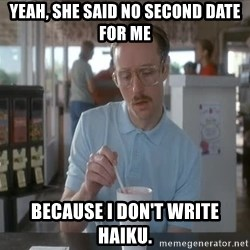 so i guess you could say things are getting pretty serious - Yeah, she said no second date for me because I don't write haiku.