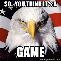 American Pride Eagle - SO...YOU THINK IT'S A  GAME