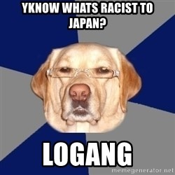 Racist Dog - Yknow whats racist to japan? Logang