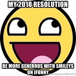 Awesome Smiley - My 2018 resolution Be more generous with smileys on ifunny