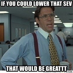 That would be great - If you could lower that sev that would be greattt
