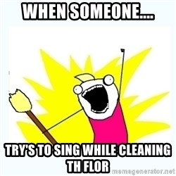 All the things - When someone.... try's to sing while cleaning th flor