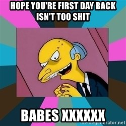 Mr. Burns - Hope you're first day back isn't too shit Babes xxxxxx