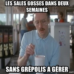 so i guess you could say things are getting pretty serious - Les Sales gosses dans deux semaines sans grépolis a gérer
