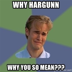 Sad Face Guy - Why Hargunn Why you SO MEAN???