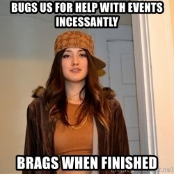 scumbag stacy - bugs us for help with events incessantly brags when finished