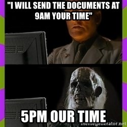 "ill just wait here - ""i will send the documents at 9am your time"" 5pm our time"