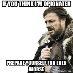 Prepare yourself - if you think I'm opionated Prepare yourself for even worse