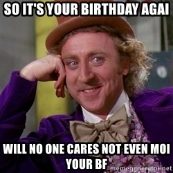 Willy Wonka - So it's your birthday agai Will no one cares not even moi your bf