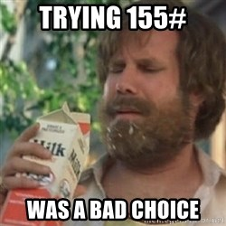 Milk was a bad choice - Trying 155#  was a bad choice