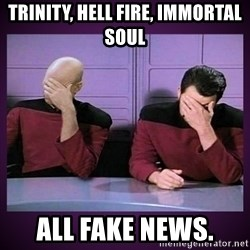 Double Facepalm - Trinity, Hell fire, Immortal soul  all Fake News.