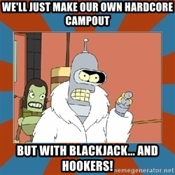 Blackjack and hookers bender - We'll just make our own hardcore campout but with blackjack... and hookers!