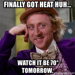 Willy Wonka - Finally got heat huh...  watch it be 70° tomorrow.