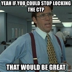 Yeah that'd be great... - Yeah if you could stop locking the CTP That would be great