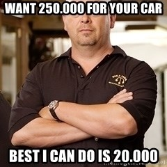 Pawn Stars Rick - Want 250.000 for your car best I can do is 20.000