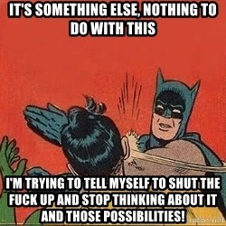 batman slap robin - it's something else, nothing to do with this i'm trying to tell myself to shut the fuck up and stop thinking about it and those possibilities!