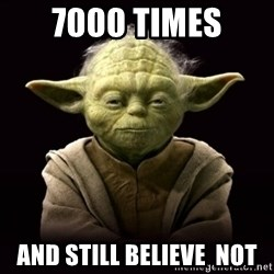 ProYodaAdvice - 7000 times and still believe  not