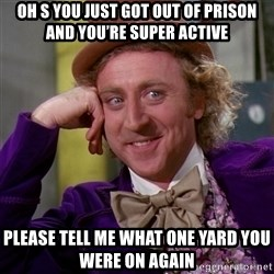 Willy Wonka - Oh s you just got out of prison and you're super active  Please tell me what one yard you were on again
