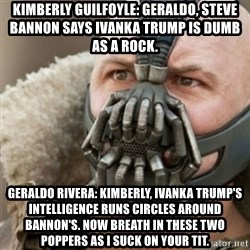 Bane - Kimberly Guilfoyle: Geraldo, Steve Bannon says Ivanka Trump is dumb as a rock. Geraldo Rivera: Kimberly, Ivanka Trump's intelligence runs circles around Bannon's. Now breath in these two poppers as I suck on your tit.