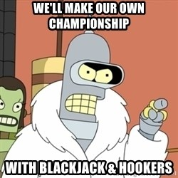 bender blackjack and hookers - We'll make our own championship with blackjack & hookers
