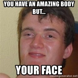 really high guy - you have an amazing body but... your face