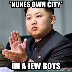 Kim Jong Un Clap - *nukes own city* Im a jew boys