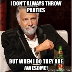 i dont always - I don't always throw parties But when I do they are awesome!