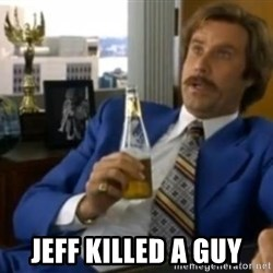 That escalated quickly-Ron Burgundy - Jeff killed a guy