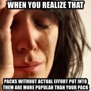 Crying lady - When you realize that packs without actual effort put into them are more popular than your pack