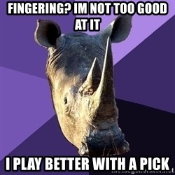Sexually Oblivious Rhino - Fingering? Im not too good at it I play better with a pick