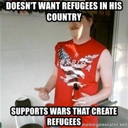 Redneck Randal - Doesn't want refugees in his country Supports wars that create refugees