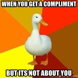Technologically Impaired Duck - when you get a compliment but its not about you