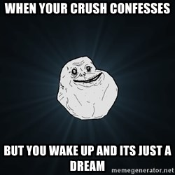Forever Alone - When your crush confesses but you wake up and its just a dream