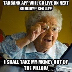 Internet Grandma Surprise - Takbank App will go live on next Sunday? Really? I shall take my money out of the pillow